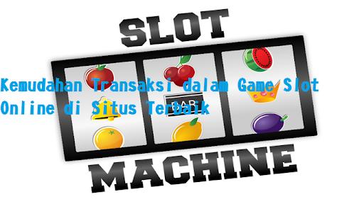 Jenis Transaksi Game Slot Online Sangat Beragam